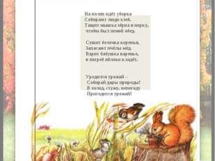 На полях идёт уборка Собирают люди хлеб. Тащит мышка зёрна в норку, чтобы бы