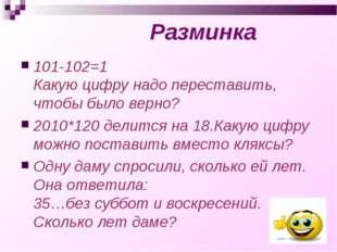 Разминка 101-102=1 Какую цифру надо переставить, чтобы было верно? 2010*120 д