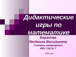 Дидактические игры по математике Баранова Людмила Васильевна Учитель математи