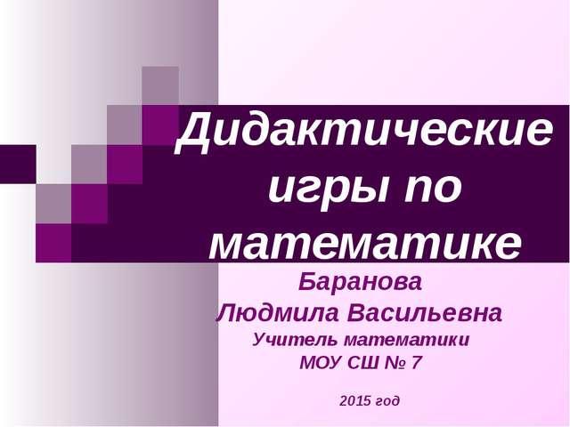 Дидактические игры по математике Баранова Людмила Васильевна Учитель математи...