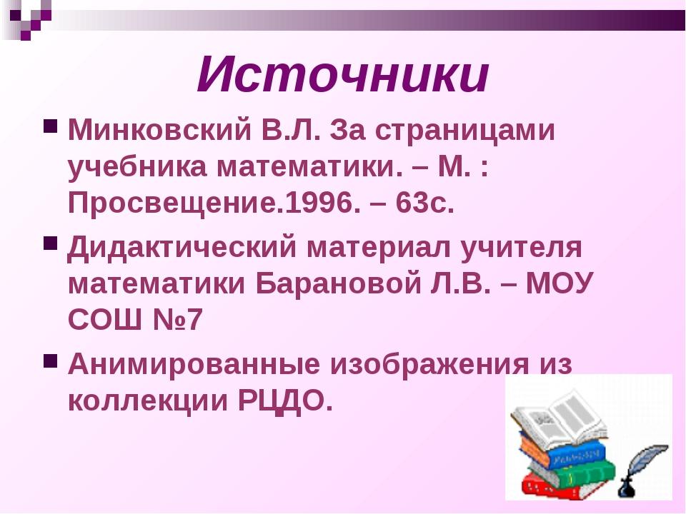 Источники Минковский В.Л. За страницами учебника математики. – М. : Просвещен...