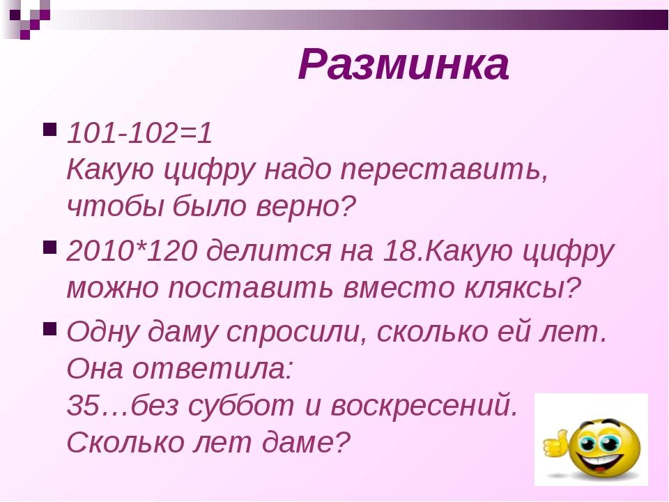 Разминка 101-102=1 Какую цифру надо переставить, чтобы было верно? 2010*120 д...