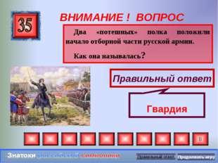 ВНИМАНИЕ ! ВОПРОС Два «потешных» полка положили начало отборной части русской