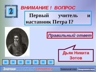 ВНИМАНИЕ ! ВОПРОС Первый учитель и наставник Петра I? Правильный ответ Дьяк Н