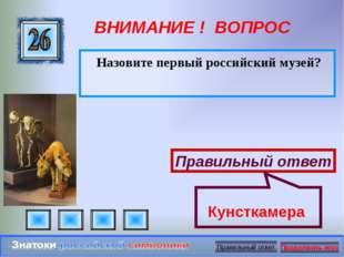 ВНИМАНИЕ ! ВОПРОС Назовите первый российский музей? Правильный ответ Кунсткам