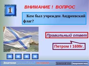 ВНИМАНИЕ ! ВОПРОС Кем был учрежден Андреевский флаг? Правильный ответ Петром