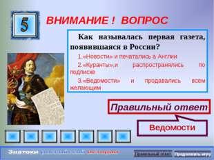 ВНИМАНИЕ ! ВОПРОС Как называлась первая газета, появившаяся в России? «Новост