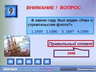ВНИМАНИЕ ! ВОПРОС В каком году был издан «Указ о строительстве флота?» 1.1695