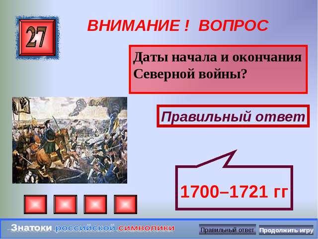 ВНИМАНИЕ ! ВОПРОС Даты начала и окончания Северной войны? Правильный ответ 17...