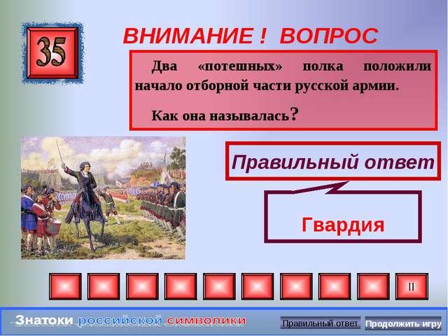 ВНИМАНИЕ ! ВОПРОС Два «потешных» полка положили начало отборной части русской...