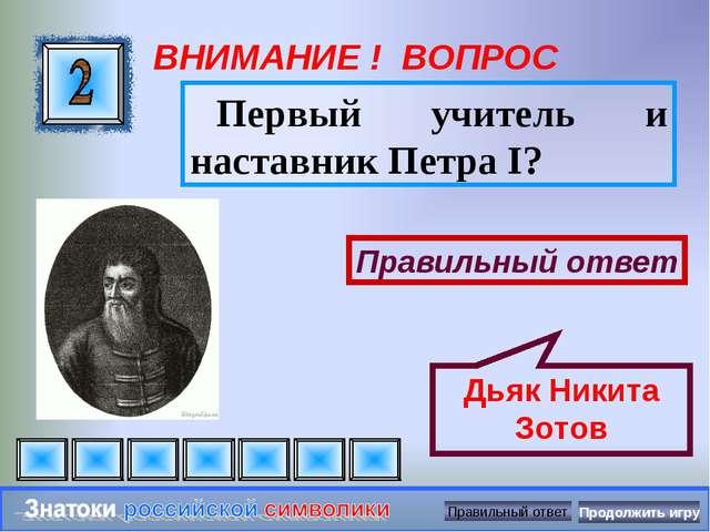 ВНИМАНИЕ ! ВОПРОС Первый учитель и наставник Петра I? Правильный ответ Дьяк Н...