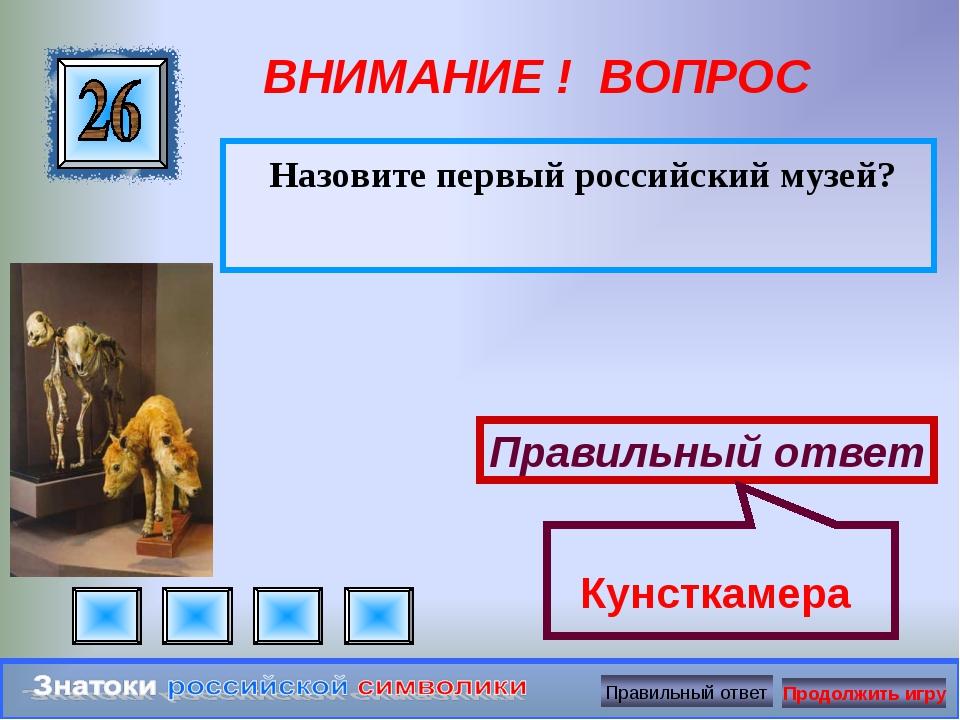 ВНИМАНИЕ ! ВОПРОС Назовите первый российский музей? Правильный ответ Кунсткам...