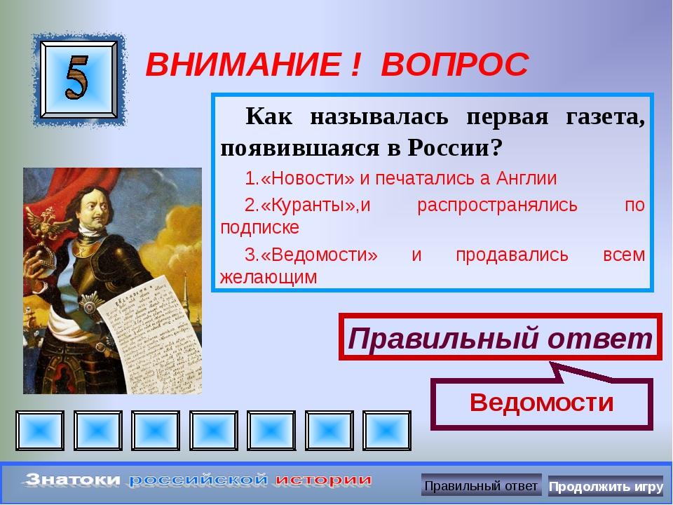 ВНИМАНИЕ ! ВОПРОС Как называлась первая газета, появившаяся в России? «Новост...