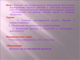 Цель: Показать последовательность изготовления фото-рамки, формирование навык