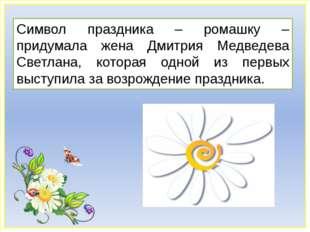 Символ праздника – ромашку – придумала жена Дмитрия Медведева Светлана, котор