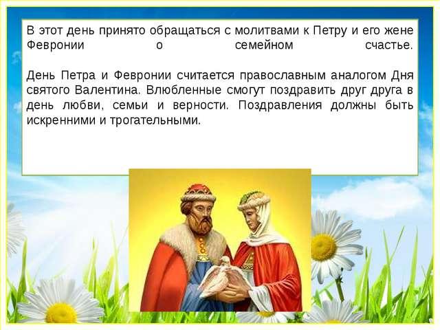 В этот день принято обращаться с молитвами к Петру и его жене Февронии о семе...