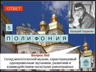 ОТВЕТ: 5 Валерий Гаврилин Вопрос №5 Склад многоголосной музыки, характеризуем