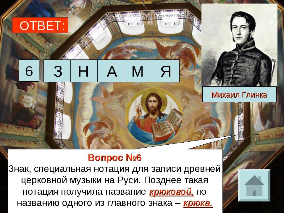 ОТВЕТ: 6 Михаил Глинка Вопрос №6 Знак, специальная нотация для записи древней...
