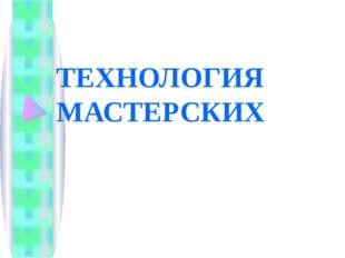 ТЕХНОЛОГИЯ МАСТЕРСКИХ
