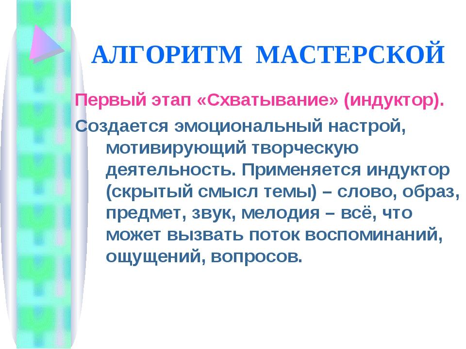 АЛГОРИТМ МАСТЕРСКОЙ Первый этап «Схватывание» (индуктор). Создается эмоционал...