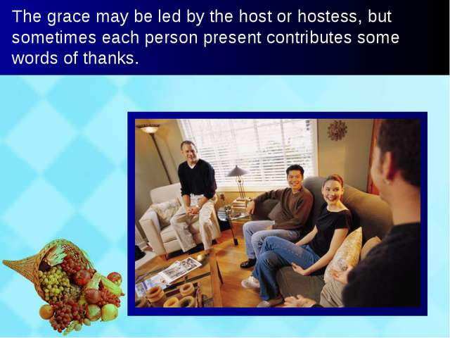 The grace may be led by the host or hostess, but sometimes each person presen...