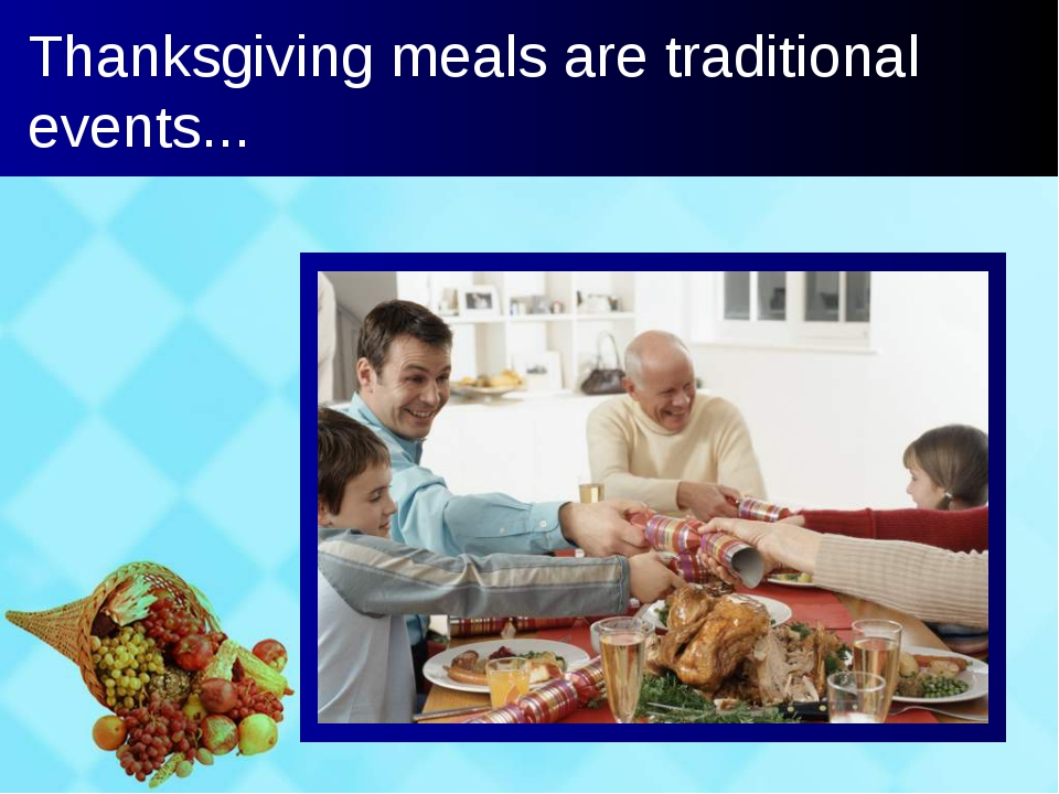 Thanksgiving meals are traditional events...