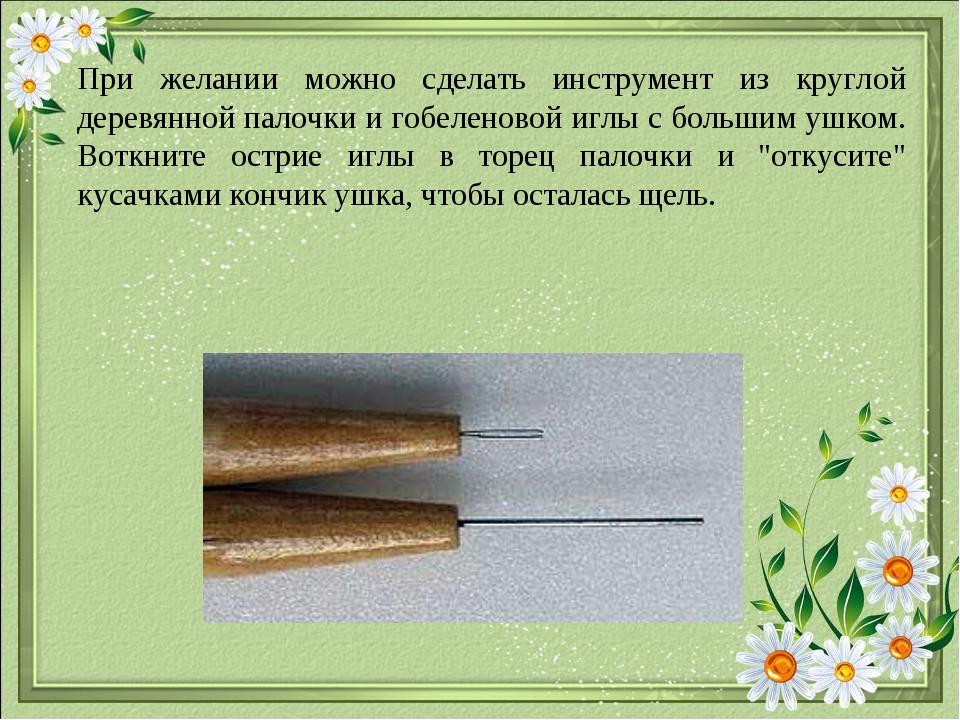 При желании можно сделать инструмент из круглой деревянной палочки и гобелено...