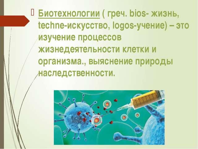 Биотехнологии ( греч. bios- жизнь, techne-искусство, logos-учение) – это изуч...