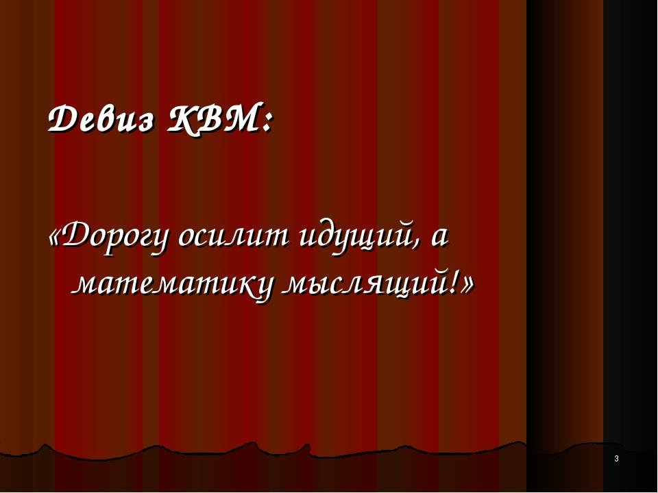 * Девиз КВМ: «Дорогу осилит идущий, а математику мыслящий!»