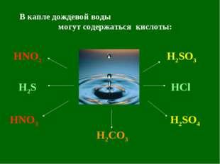 В капле дождевой воды могут содержаться кислоты: HNO2 HNO3 H2CO3 H2SO3 H2SO4