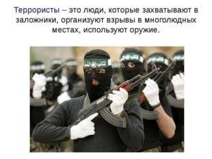 Террористы – это люди, которые захватывают в заложники, организуют взрывы в м