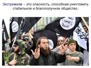 Экстремизм – это опасность, способная уничтожить стабильное и благополучное о
