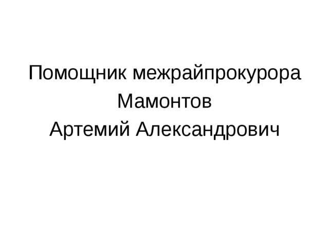 Помощник межрайпрокурора Мамонтов Артемий Александрович