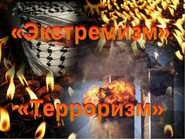 «Экстремизм» «Экстремизм» «Терроризм» «Терроризм»