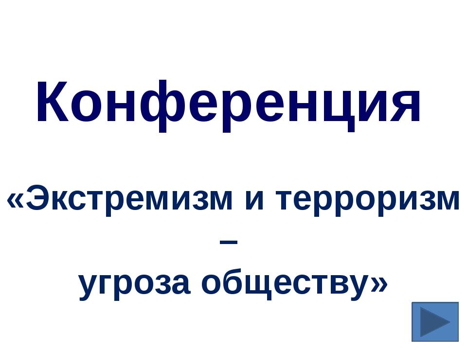 Конференция «Экстремизм и терроризм – угроза обществу»