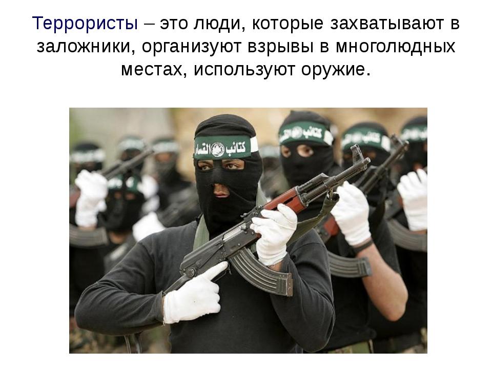 Террористы – это люди, которые захватывают в заложники, организуют взрывы в м...