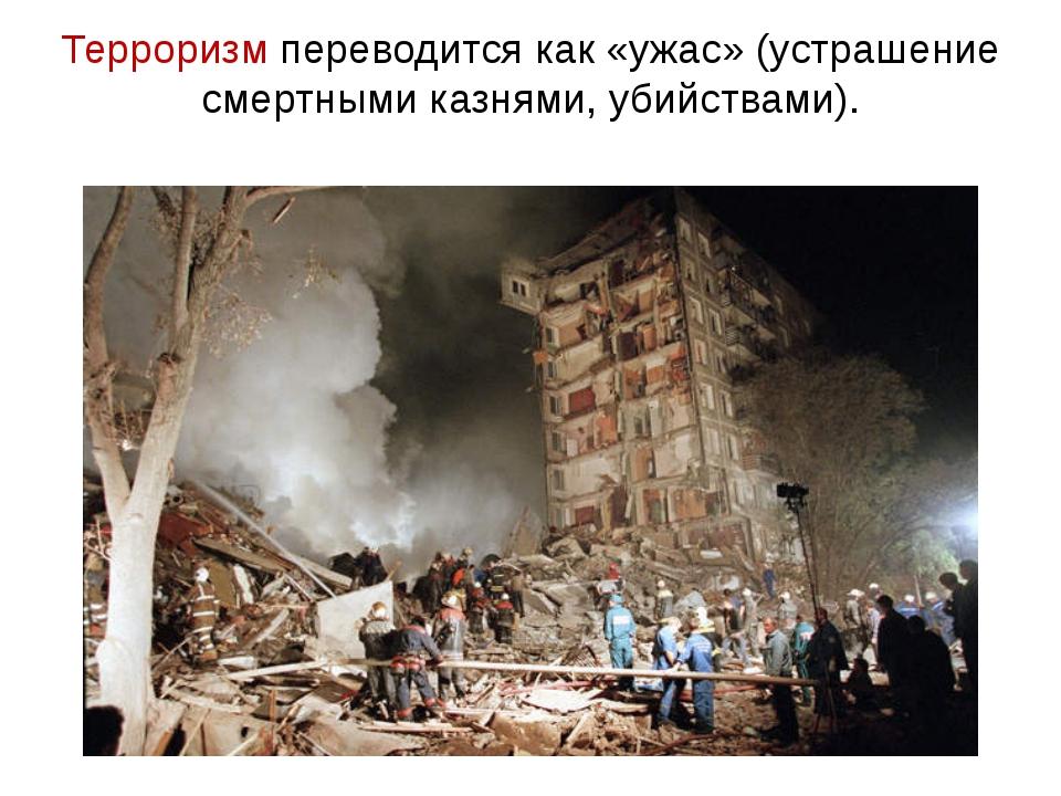 Терроризм переводится как «ужас» (устрашение смертными казнями, убийствами).