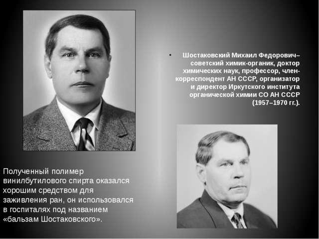 Шостаковский Михаил Федорович– советский химик-органик, доктор химических нау...
