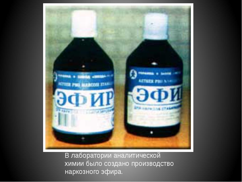 В лаборатории аналитической химии было создано производство наркозного эфира.