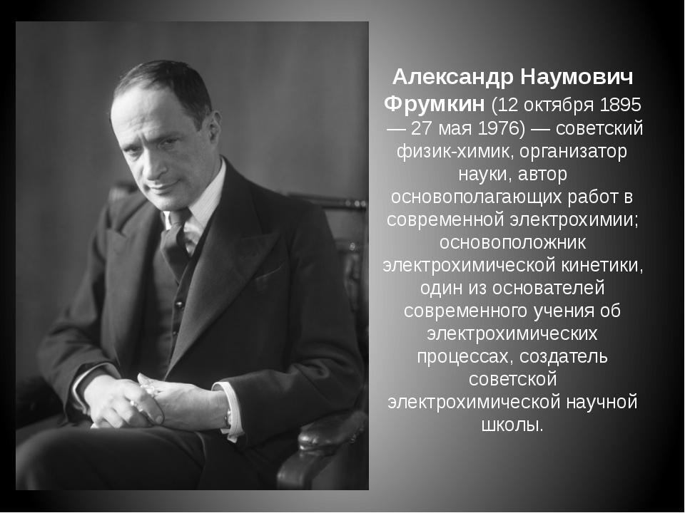 Александр Наумович Фрумкин(12 октября1895 —27 мая1976) — советский физик...