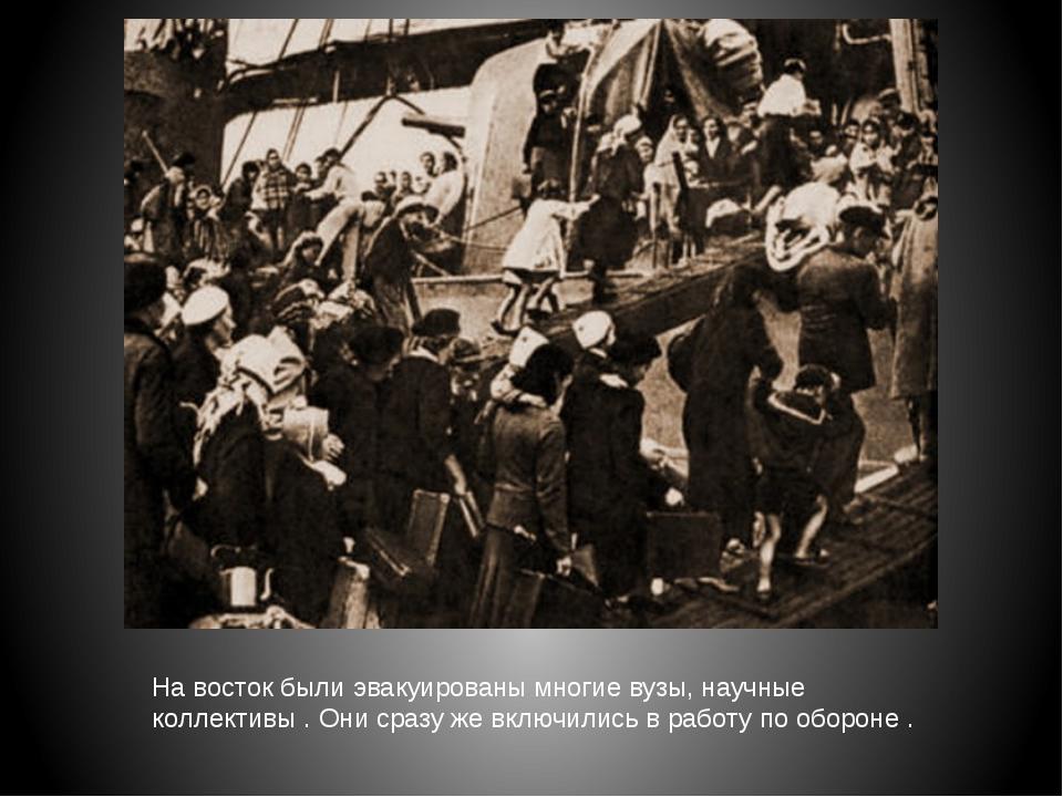 На восток были эвакуированы многие вузы, научные коллективы . Они сразу же вк...