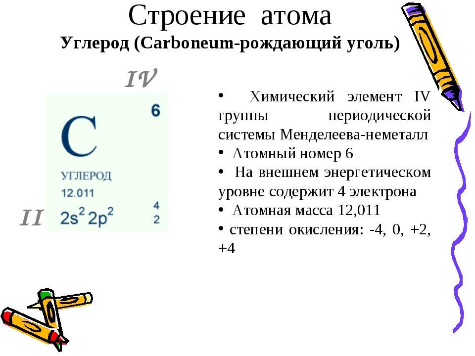 Строение атома Углерод (Carboneum-рождающий уголь) Химический элемент IV гру...