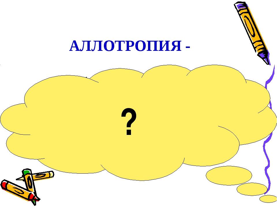 АЛЛОТРОПИЯ - способность атомов одного химического элемента образовывать неск...