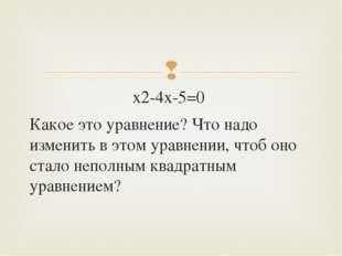 х2-4х-5=0 Какое это уравнение? Что надо изменить в этом уравнении, чтоб оно с