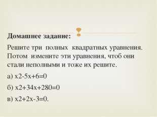 Домашнее задание: Решите три полных квадратных уравнения. Потом измените эти