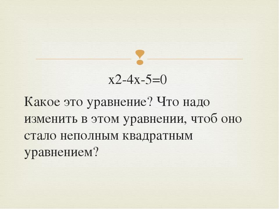 х2-4х-5=0 Какое это уравнение? Что надо изменить в этом уравнении, чтоб оно с...