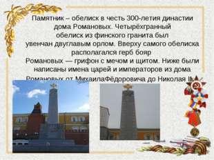 Памятник – обелиск в честь 300-летия династии дома Романовых. Четырёхгранный