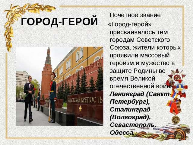ГОРОД-ГЕРОЙ Почетное звание «Город-герой» присваивалось тем городам Советског...