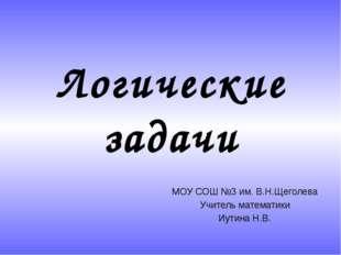 Логические задачи МОУ СОШ №3 им. В.Н.Щеголева Учитель математики Иутина Н.В.