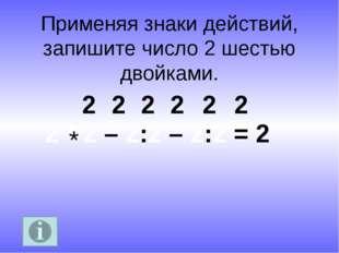 Применяя знаки действий, запишите число 2 шестью двойками. 2 * 2 – 2:2 – 2:2